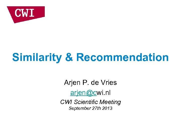 Similarity & Recommendation Arjen P. de Vries arjen@cwi. nl CWI Scientific Meeting September 27