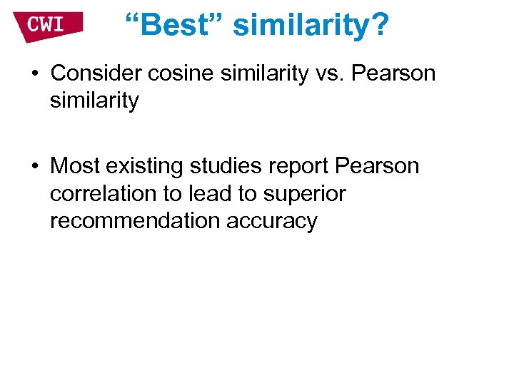 """Best"" similarity? • Consider cosine similarity vs. Pearson similarity • Most existing studies report"