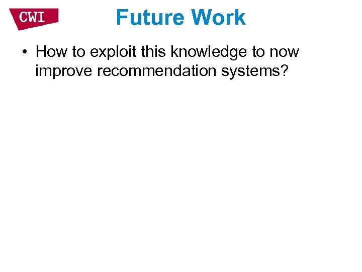 Future Work • How to exploit this knowledge to now improve recommendation systems?