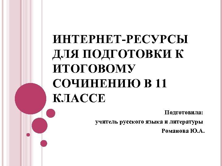 ИНТЕРНЕТ-РЕСУРСЫ ДЛЯ ПОДГОТОВКИ К ИТОГОВОМУ СОЧИНЕНИЮ В 11 КЛАССЕ Подготовила: учитель русского языка и