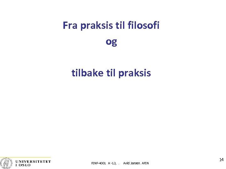 Fra praksis til filosofi og tilbake til praksis FINF-4001 H -13, . Arild Jansen.