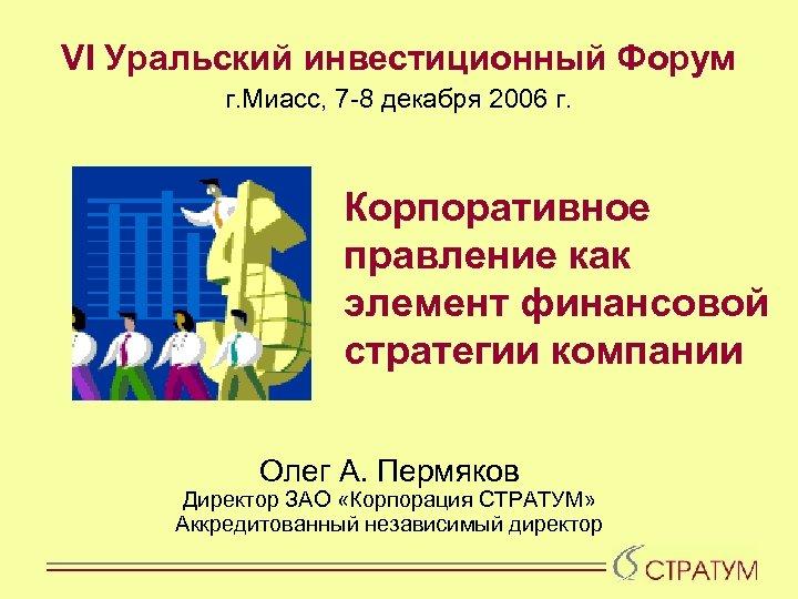 VI Уральский инвестиционный Форум г. Миасс, 7 -8 декабря 2006 г. Корпоративное правление как