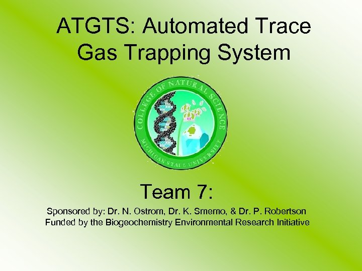 ATGTS: Automated Trace Gas Trapping System Team 7: Sponsored by: Dr. N. Ostrom, Dr.