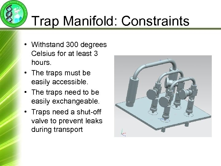 Trap Manifold: Constraints • Withstand 300 degrees Celsius for at least 3 hours. •