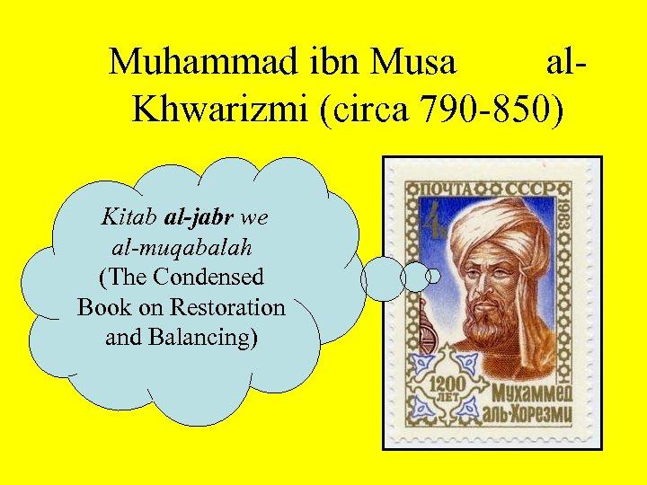 Muhammad ibn Musa al. Khwarizmi (circa 790 -850) Kitab al-jabr we al-muqabalah (The Condensed