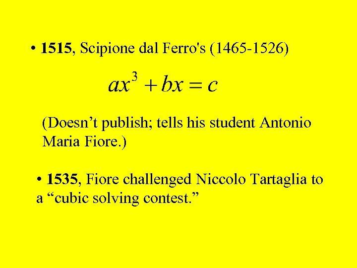 • 1515, Scipione dal Ferro's (1465 -1526) (Doesn't publish; tells his student Antonio