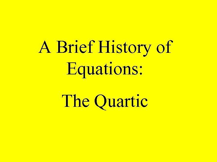 A Brief History of Equations: The Quartic