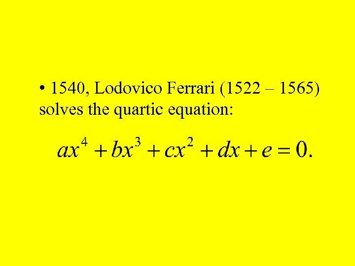 • 1540, Lodovico Ferrari (1522 – 1565) solves the quartic equation: