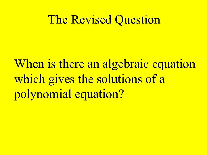 The Revised Question When is there an algebraic equation which gives the solutions of