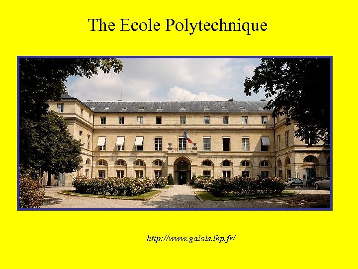 The Ecole Polytechnique http: //www. galois. ihp. fr/