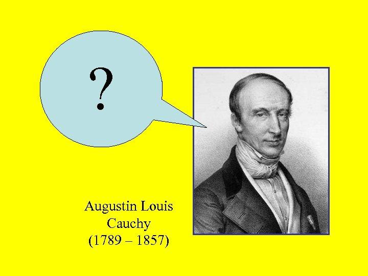 ? Augustin Louis Cauchy (1789 – 1857)