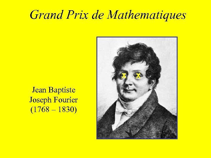 Grand Prix de Mathematiques X Jean Baptiste Joseph Fourier (1768 – 1830) X
