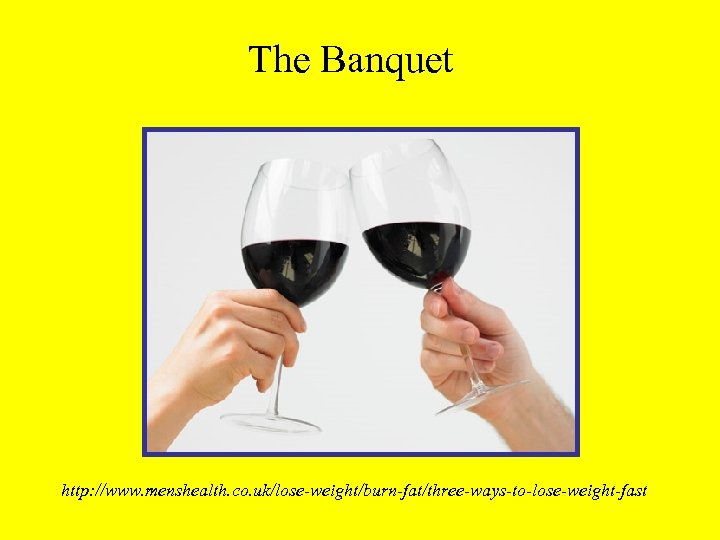 The Banquet http: //www. menshealth. co. uk/lose-weight/burn-fat/three-ways-to-lose-weight-fast
