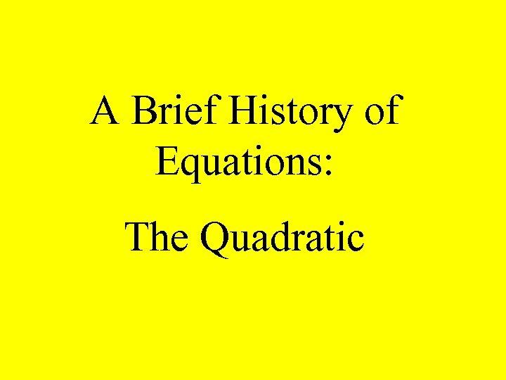 A Brief History of Equations: The Quadratic
