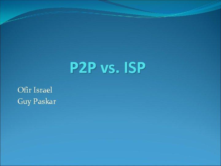 P 2 P vs. ISP Ofir Israel Guy Paskar