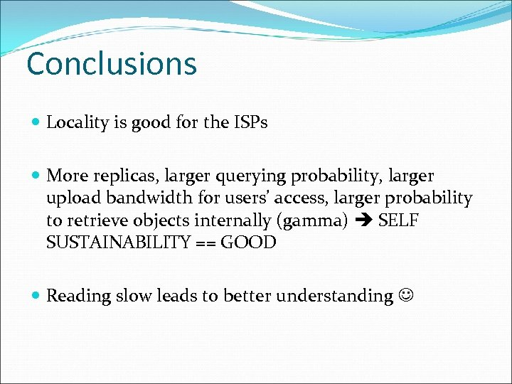 Conclusions Locality is good for the ISPs More replicas, larger querying probability, larger upload