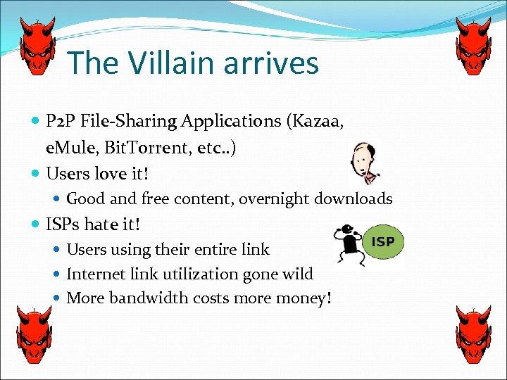 The Villain arrives P 2 P File-Sharing Applications (Kazaa, e. Mule, Bit. Torrent, etc.