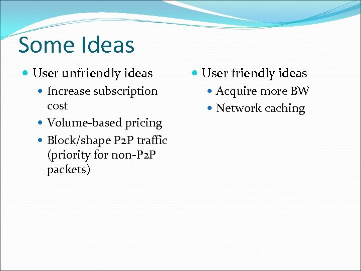 Some Ideas User unfriendly ideas Increase subscription cost Volume-based pricing Block/shape P 2 P