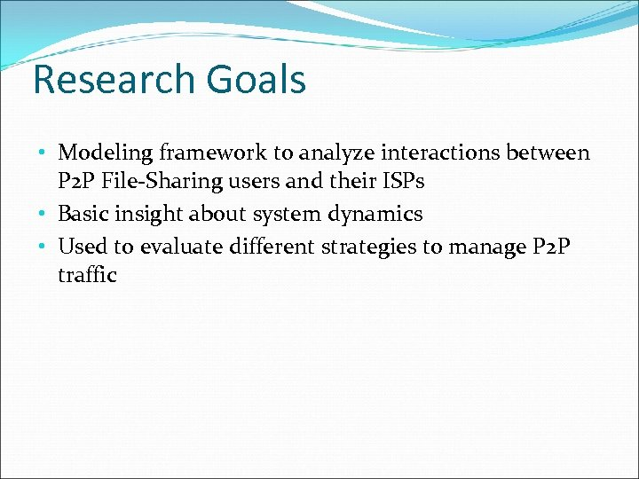 Research Goals • Modeling framework to analyze interactions between P 2 P File-Sharing users