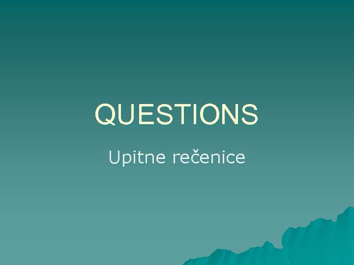 QUESTIONS Upitne rečenice