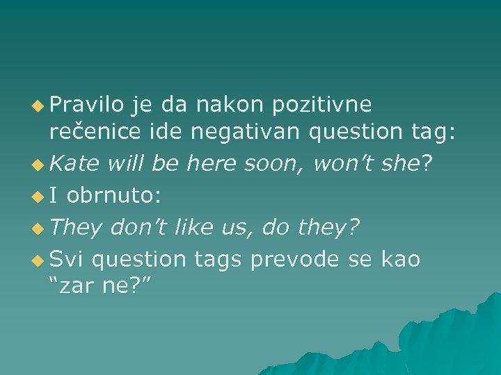 u Pravilo je da nakon pozitivne rečenice ide negativan question tag: u Kate will