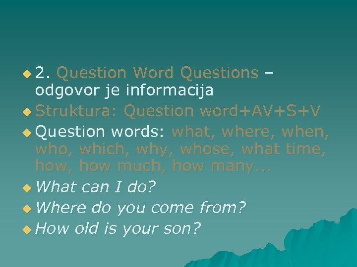 u 2. Question Word Questions – odgovor je informacija u Struktura: Question word+AV+S+V u