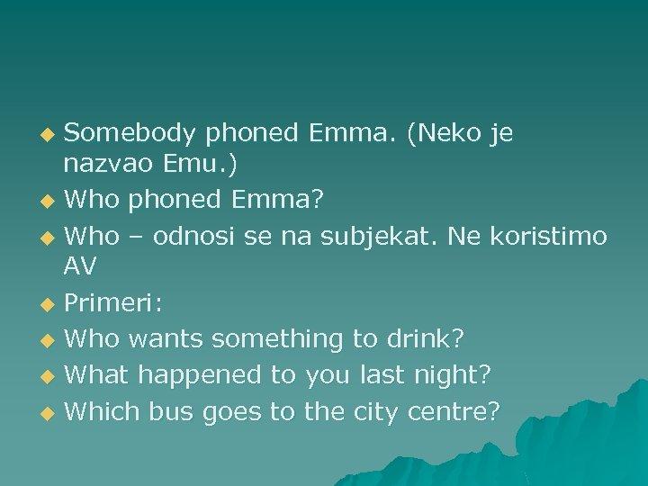 Somebody phoned Emma. (Neko je nazvao Emu. ) u Who phoned Emma? u Who