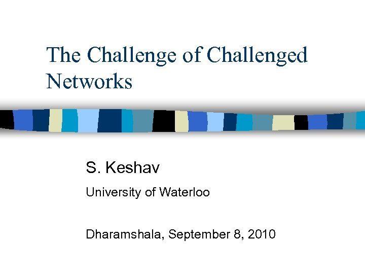 The Challenge of Challenged Networks S. Keshav University of Waterloo Dharamshala, September 8, 2010