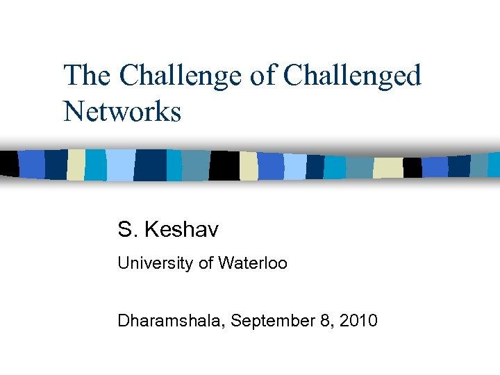 The Challenge of Challenged Networks S. Keshav University of Waterloo Dharamshala, September 8, 2010