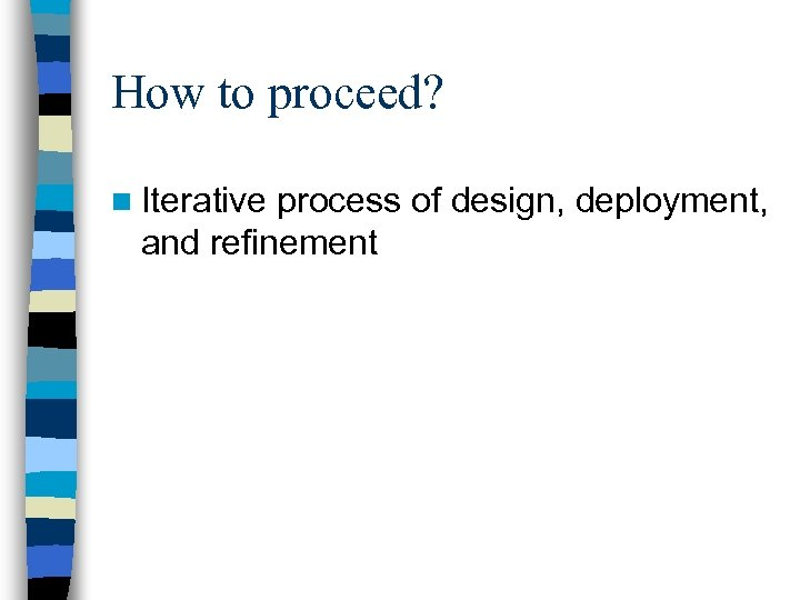 How to proceed? n Iterative process of design, deployment, and refinement