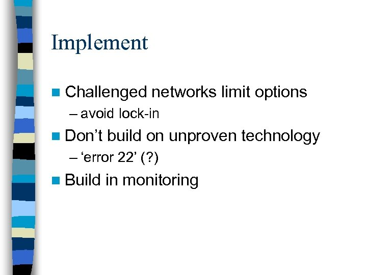 Implement n Challenged networks limit options – avoid lock-in n Don't build on unproven