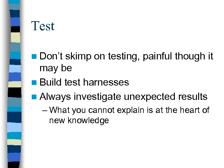Test n Don't skimp on testing, painful though it may be n Build test