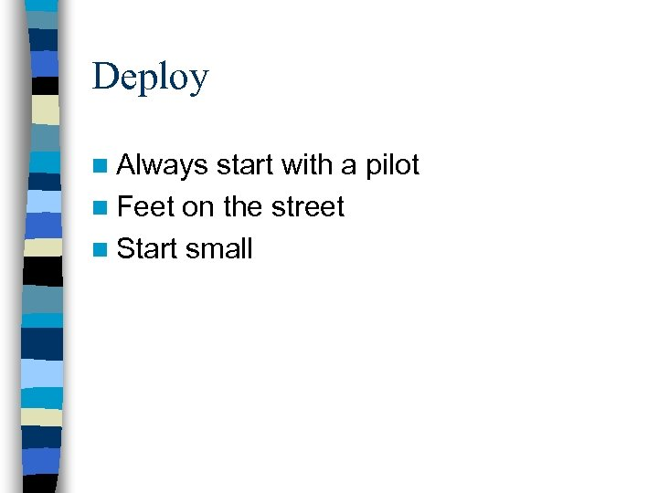 Deploy n Always start with a pilot n Feet on the street n Start
