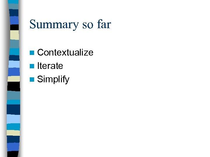 Summary so far n Contextualize n Iterate n Simplify