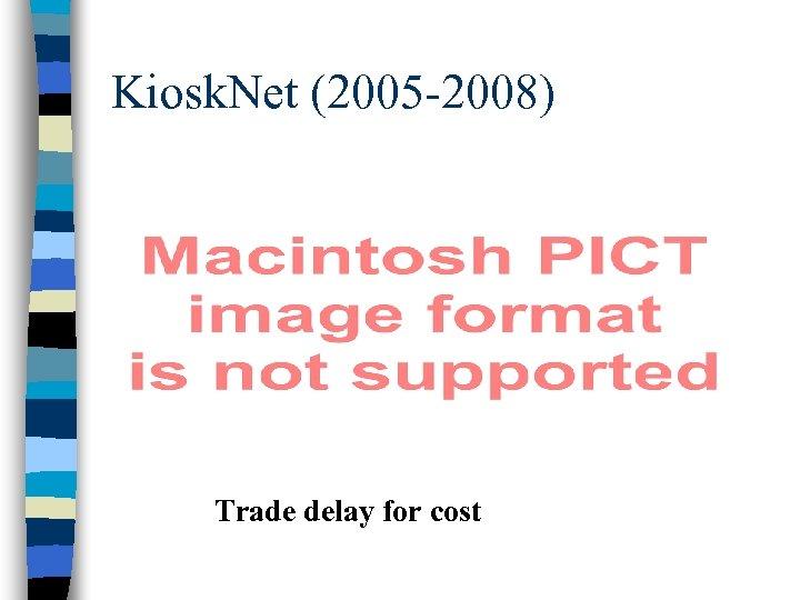 Kiosk. Net (2005 -2008) Trade delay for cost