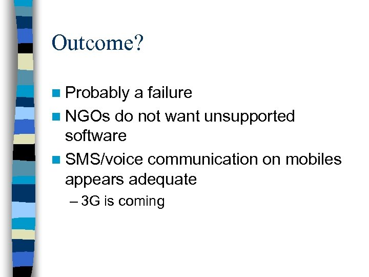 Outcome? n Probably a failure n NGOs do not want unsupported software n SMS/voice