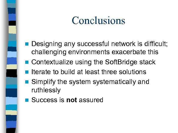 Conclusions n n n Designing any successful network is difficult; challenging environments exacerbate this