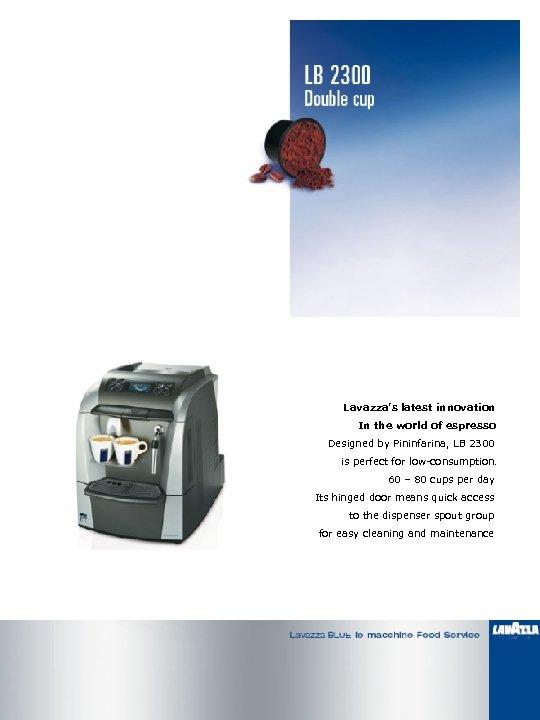 Lavazza's latest innovation In the world of espresso Designed by Pininfarina, LB 2300 is