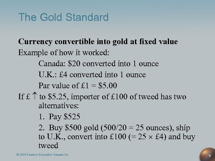 The Gold Standard Currency convertible into gold at fixed value Example of how it