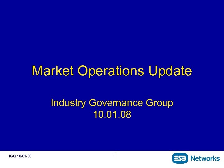 Market Operations Update Industry Governance Group 10. 01. 08 IGG 10/01/08 1