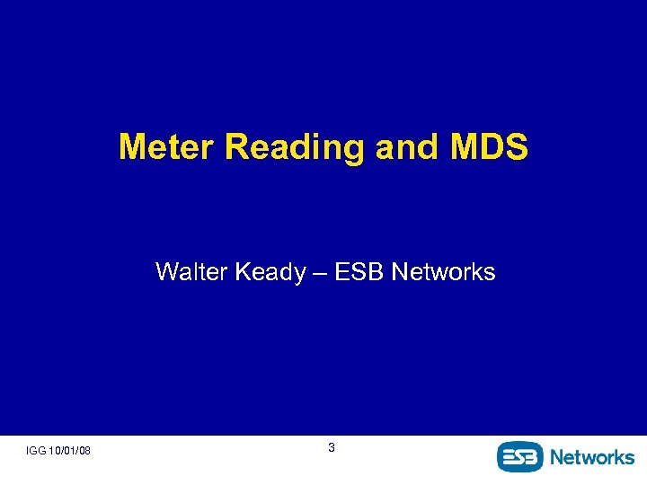 Meter Reading and MDS Walter Keady – ESB Networks IGG 10/01/08 3