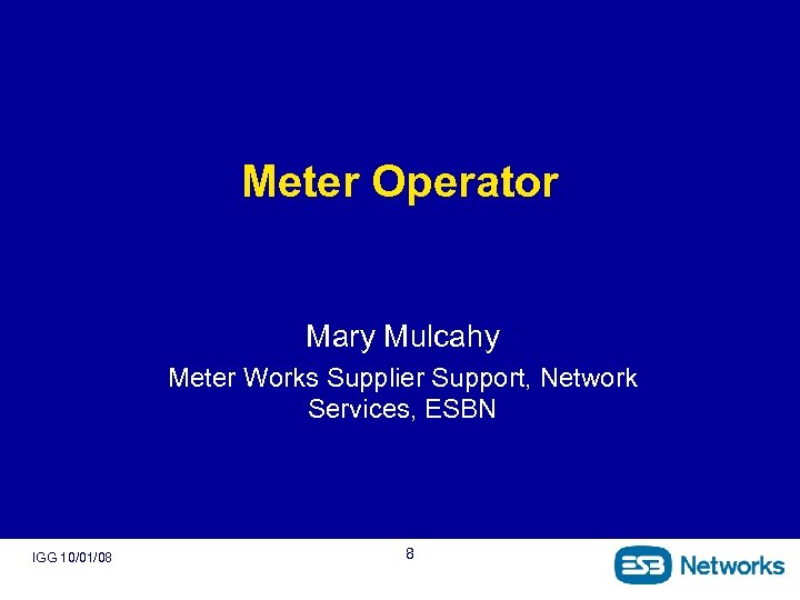 Meter Operator Mary Mulcahy Meter Works Supplier Support, Network Services, ESBN IGG 10/01/08 8