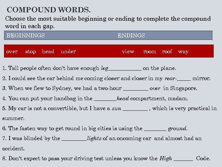 COMPOUND WORDS. Choose the most suitable beginning or ending to complete the compound word