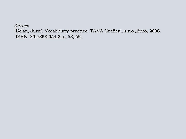Zdroje: Belán, Juraj. Vocabulary practice. TAVA Grafical, s. r. o. , Brno, 2006. ISBN