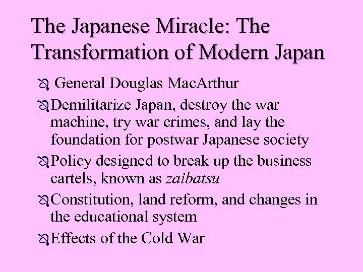The Japanese Miracle: The Transformation of Modern Japan General Douglas Mac. Arthur Ô Demilitarize