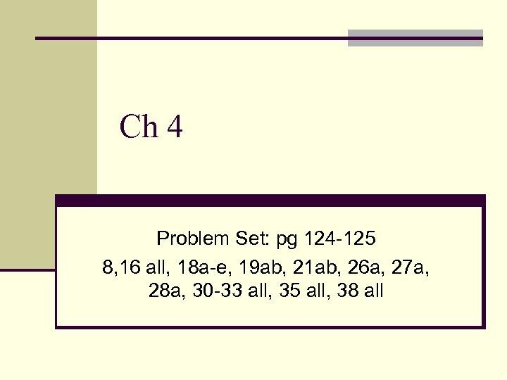 Ch 4 Problem Set: pg 124 -125 8, 16 all, 18 a-e, 19 ab,