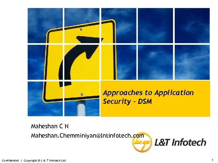 Approaches to Application Security – DSM Maheshan C N Maheshan. Chemminiyan@lntinfotech. com Confidential |