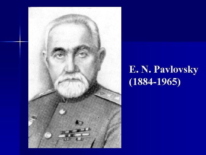 E. N. Pavlovsky (1884 -1965)