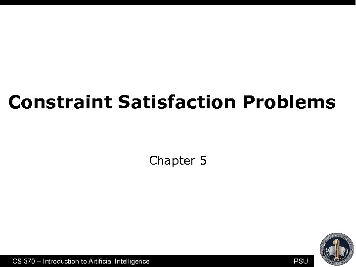 Constraint Satisfaction Problems Chapter 5 CS 370 – Introduction to Artificial Intelligence PSU 1