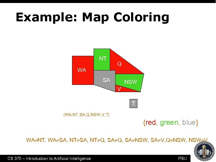 Example: Map Coloring NT Q WA SA NSW V T • 7 variables {WA,